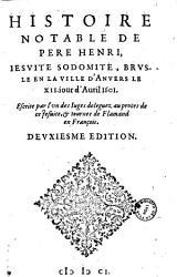 Histoire notable de Pere Henri  Mangot   Iesuite sodomite  brusle en la ville d Anvers le XII  iour d Auril 1601  Escrite par l vn des Iuges deleguez au proces de ce Jesuite  et tournee de Flamand en Fran  ois PDF