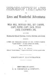 """Heroes of the Plains, Or, Lives and Wonderful Adventures of Wild Bill, Buffalo Bill, Kit Carson, Capt. Payne, Capt. Jack, Texas Jack, California Joe, and Other Celebrated Indian Fighters, Scouts, Hunters and Guides: Including a True and Thrilling History of Gen. Custer's Famous """"last Fight"""" on the Little Big Horn, with Sitting Bull"""