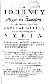 A Journey from Aleppo to Damascus: With a Description of Those Two Capital Cities, and the Neighboring Parts of Syria; to which is Added, an Account of the Maronites Inhabiting Mount Libanus, &c., Also, the Surprising Adventures and Tragical End of Mostafa, a Turk
