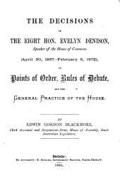 The Decisions of the Rt. Hon. Evelyn Denison, Speaker of the House of Commons (Apr. 30, 1857-Feb. 8, 1872) on Points of Order ...