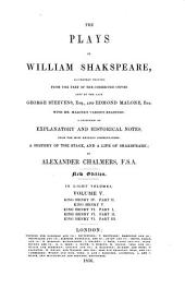The Plays of William Shakespeare: Accurately Printed from the Text of the Corrected Copies Left by the Late George Steevens, Esq., and Edmond Malone, Esq., with Mr. Malone's Various Readings; a Selection of Explanatory and Historical Notes, from the Most Eminent Commentators; a History of the Stage, and a Life of Shakspeare; by Alexander Chalmers, F.S.A.