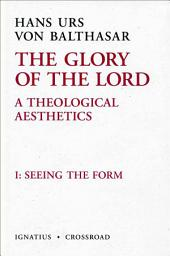 The Glory of the Lord: A Theological Aesthetics, Vol. 1: Seeing the Form