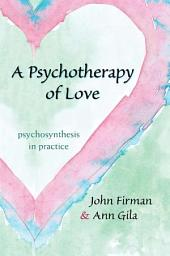 Psychotherapy of Love, A: Psychosynthesis in Practice