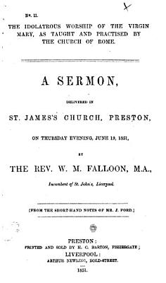 The Idolatrous Worship of the Virgin Mary  as Taught and Practised by the Church of Rome  A Sermon  Delivered     on     June 19  1851     From the Short hand Notes of Mr  J  Ford PDF