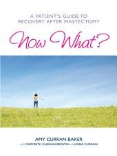 Now What?: A Patient's Guide to Recovery After Mastectomy