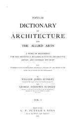 Popular Dictionary of Architecture and the Allied Arts: A Work of Reference for the Architect, Builder, Sculptor, Decorative Artist, and General Student. With Numerous Illustrations from All Styles of Architecture, from the Egyptian to the Renaissance, Volume 1