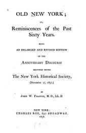 Old New York: or, Reminiscences of the past sixty years. Being an enlarged and revised edition of the anniversary discourse delivered before the New York historical society, (November 17, 1857,)
