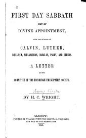 First Day Sabbath Not of Divine Appointment, with the Opinions of Calvin, Luther [and Others]: A Letter to the Committee of the Edinburgh Emancipation Society