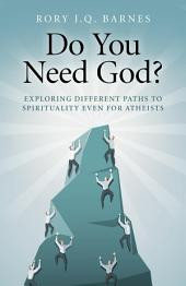 Do You Need God?: Exploring Different Paths to Spirituality Even for Atheists
