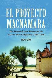 El Proyecto Macnamara: The Maverick Irish Priest and the Race to Seize California 1844-1846