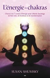 L'énergie des chakras: Ouvrez vos 7 centres d'énergie pour obtenir davantage de bien-être, de bonheur et de transformation