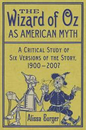 The Wizard of Oz as American Myth: A Critical Study of Six Versions of the Story, 1900–2007