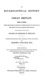 An Ecclesiastical History of Great Britain, Chiefly of England, from the First Planting of Christianity, to the End of the Reign of King Charles the Second: With a Brief Account of the Affairs of Religion in Ireland. Collected from the Best Ancient Historians, Councils, and Records, Volume 2