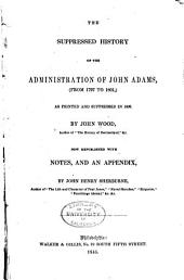 The Suppressed History of the Administration of John Adams, (from 1797 to 1801,): As Printed and Suppressed in 1802