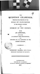 The Question Examined, Whether the Friends of the Duke of Gloucester in the Present Contest are Enemies of the Church: With an Appendix, Containing an Extract from the Statutes, and Remarks on it as Applying to the Present Occasion, Volume 19