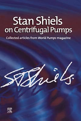 Stan Shiels on centrifugal pumps: Collected articles from 'World Pumps' magazine