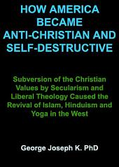 HOW AMERICA BECAME ANTI-CHRISTIAN AND SELF-DESTRUCTIVE: Subversion of the Christian Values by Secularism and Liberal Theology Caused the Revival of Islam, Hinduism and Yoga in the West