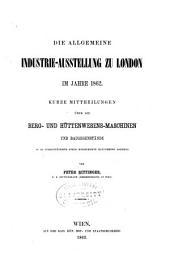Die allgemeine industrie-ausstellung zu London im jahre 1862: Kurze mittheilungen über die berg- und hüttenwesens-maschinen und baugegenstände ...