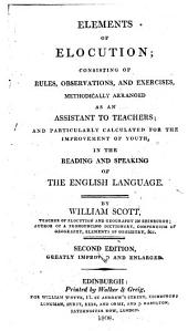 Elements of Elocution: Consisting of Rules, Observations, and Exercises, Methodically Arranged as an Assistant to Teachers ; and Particularly Calculated for the Improvement of Youth, in the Reading and Speaking of the English Language