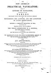 The New American Practical Navigator: Being an Epitome of Navigation; Containing All the Tables Necessary to be Used with the Nautical Almanac in Determining the Latitude, and the Longitude by Lunar Observations, and Keeping a Complete Reckoning at Sea; Illustrated by Proper Rules and Examples ... Dictionary of Sea Terms; and the Manner of Performing the Most Useful Evolutions at Sea: with an Appendix, Containing Methods of Calculating Eclipses of the Sun and Moon, and Occultations of the Fixed Stars ...
