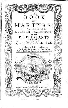 The Book of Martyrs  Containing an Account of the Sufferings and Death of the Protestants in the Reign of Queen Mary      Illustrated with Copper plates  Originally Written by Mr  J  F   and Now Revised and Corrected by an Impartial Hand   Abridged from the Fifth Section of Fox s    Acts and Monuments     with Additions   PDF