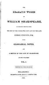 The Dramatic Works of William Shakspeare: Accurately Printed from the Text of the Corrected Copy Left by the Late George Steevens ..., with Glossarial Notes and a Sketch of the Life of Shakspeare ; in Two Volumes, Volume 1