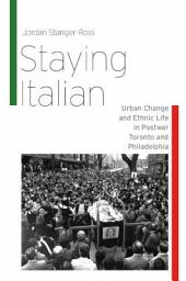 Staying Italian: Urban Change and Ethnic Life in Postwar Toronto and Philadelphia