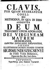 Clavis, Per Quam Reserantur Coeli: Seu Methodus, In Qua In Dies Ardenter Deum Trinum Et Unum Adorandi, Dei Virgineam Matrem Honorandi