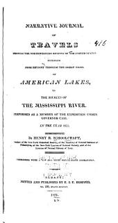 Narrative Journal of Travels Through the Northwestern Regions of the United States: Extending from Detroit Through the Great Chain of American Lakes, to the Sources of the Mississippi River. Performed as a Member of the Expedition Under Governor Cass. In the Year 1820