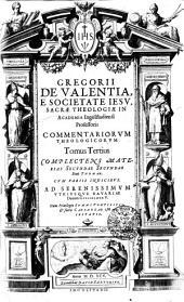 GREGORII DE VALENTIA METIMNENSIS, E SOCIETATE IESV, SACRAE TTHEOLOGIAE IN ACADEMIA Ingolstadiensi Professoris COMMENTARIORVM THEOLOGICORVM.: COMPLECTENS MATERIAS SECVNDAE SECVNDAE Diui THOMAE. CVM VARIIS INDICIBVS.AD SERENISSIMVM VTRIVSQVE BAVARIAE Ducem GVILHELMVM V.. Tomus Tertius, Volume 3