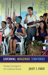 Governing Indigenous Territories: Enacting Sovereignty in the Ecuadorian Amazon