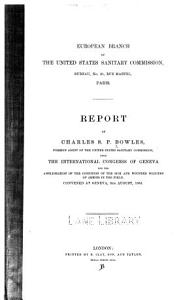 Report of Charles S.P. Bowles, foreign agent of the United States Sanitary Commission, upon the International congress of Geneva, for the amelioration of the condition of the sick and wounded soldiers of armies in the field, convened at Geneva, 8th August, 1864