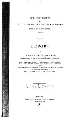 Report of Charles S P  Bowles  foreign agent of the United States Sanitary Commission  upon the International congress of Geneva  for the amelioration of the condition of the sick and wounded soldiers of armies in the field  convened at Geneva  8th August  1864
