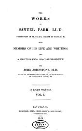 The Works of Samuel Parr, ...: With Memoirs of His Life and Writings, and a Selection from His Correspondence,