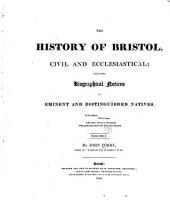 The history of Bristol, civil and ecclesiastical: including biographical notices of eminent and distinguished natives ...
