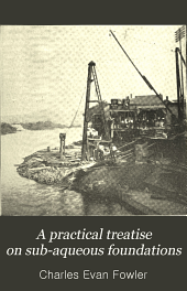 A practical treatise on sub-aqueous foundations: including The coffer-dam process for piers, and dredges and dredging, with numerous practical examples from actual work