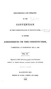 Proceedings and Debates of the Convention of the Commonwealth of Pennsylvania: To Propose Amendments to the Constitution, Commenced ... at Harrisburg, on the Second Day of May, 1837, Volume 6