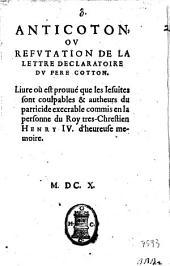 Anticoton, ou refutation de la lettre declaratoire du pere Cotton. Liure ou est prouue que les Iesuites sont coulpables & autheurs du parricide execrable commis en la personne du roy tres-chrestien Henry 4. d'heureuse memoire
