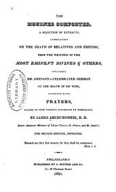 The mourner comforted: a selection of extracts, consolatory on the death of relatives and friends, from the writtings of the most eminent divines & others, including Dr. Johnson's celebrated sermon on the death of his wife, together with prayers, suited to the various instances of mortality