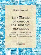 La Hollande pittoresque : Les Frontières menacées: Voyage dans les provinces de Frise, Groningue, Drenthe, Overyssel, Gueldre et Limbourg
