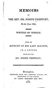 Memoirs of the Rev. Dr. Joseph Priestley, to the Year 1795: Written by Himself, with an Account of His Last Illness, in a Letter from His Son, Mr. Joseph Priestley