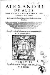 Alexandri de Ales, ... In duodecim Aristotelis Metaphysicae libros dilucidissima expositio. Post plures lustros, quibus non absque maxima tanti viri iniuria in tenebris iacuit; nunc tandem summa ope, opera'ue r.p. magistri Propertij Restae à Talleacotio, ... & optata luce, & debito candore donata est. ... Cum duplici indice, quaestionum vno, rerum memorabilium altero