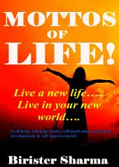 THE MOTTOS OF LIFE! (Live a new life…..Live in your new world….Gives you a new resolution in your life): Helps you to realize your love,happiness,work,discipline,responsibility,courage,self-believe,determination & enthusiasm.