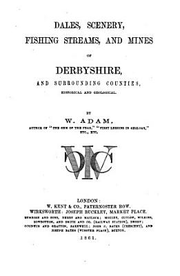 Dales  Scenery  Fishing Streams  and Mines of Derbyshire  and Surrounding Counties  Historical and Geological PDF