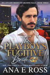 The Playboy's Fugitive Bride - Book Three: Billionaire Brides of Granite Falls Series