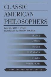 Classic American Philosophers: Peirce, James, Royce, Santayana, Dewey, Whitehead : Selections from Their Writings