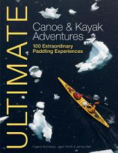 Ultimate Canoe & Kayak Adventures: 100 Extraordinary Paddling Experiences