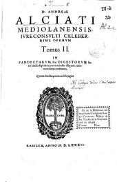D. Andreae Alciati ... Operum tomus II: in Pancectarum seu Digestorum iuris ciuilis septimae partis titulos aliquot commentaria continens ...