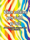 When Nothing Goes Right, Go Left An Inspirational Colouring Book For Everyone