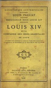 Madagascar sous Louis XIV.: Louis XIV et la Compagnie des Indes Orientales de 1664, d'après des documents inédits tirés des archives coloniales du Ministère de la marine et des colonies